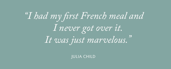 """I had my first French meal and I never got over it. It was just marvelous."" Julia Child"